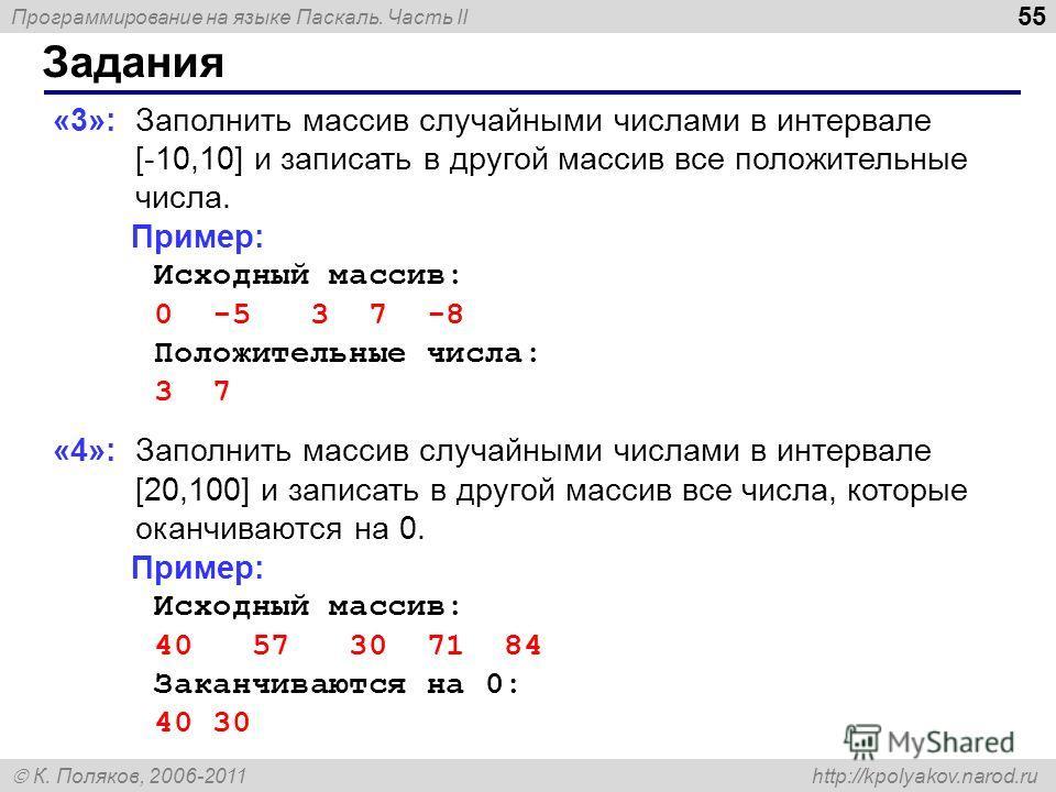 Программирование на языке Паскаль. Часть II К. Поляков, 2006-2011 http://kpolyakov.narod.ru Задания 55 «3»: Заполнить массив случайными числами в интервале [-10,10] и записать в другой массив все положительные числа. Пример: Исходный массив: 0 -5 3 7