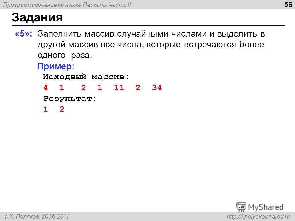 Программирование на языке Паскаль. Часть II К. Поляков, 2006-2011 http://kpolyakov.narod.ru Задания 56 «5»: Заполнить массив случайными числами и выделить в другой массив все числа, которые встречаются более одного раза. Пример: Исходный массив: 4 1