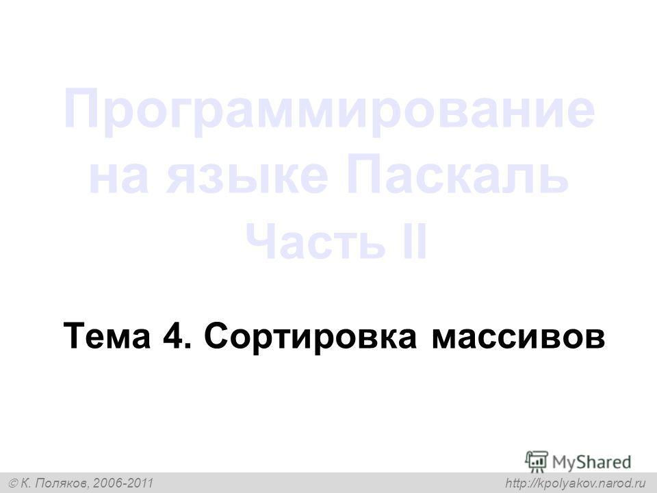К. Поляков, 2006-2011 http://kpolyakov.narod.ru Программирование на языке Паскаль Часть II Тема 4. Сортировка массивов