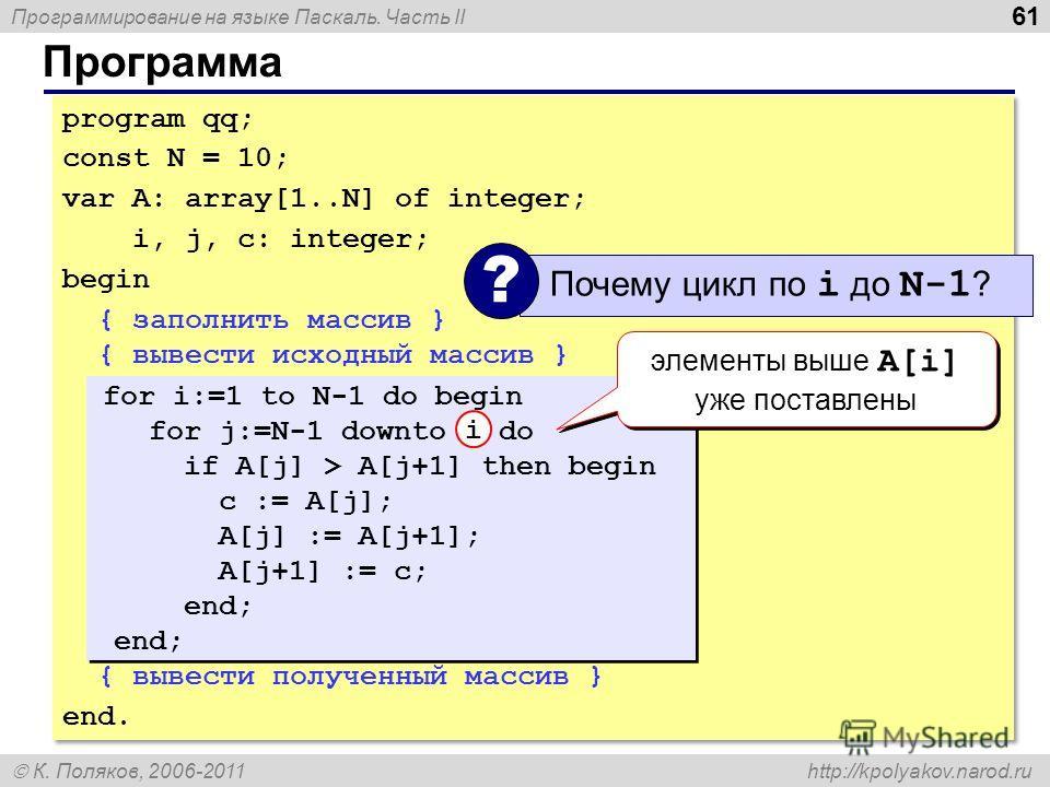 Программирование на языке Паскаль. Часть II К. Поляков, 2006-2011 http://kpolyakov.narod.ru Программа 61 program qq; const N = 10; var A: array[1..N] of integer; i, j, c: integer; begin { заполнить массив } { вывести исходный массив } { вывести получ