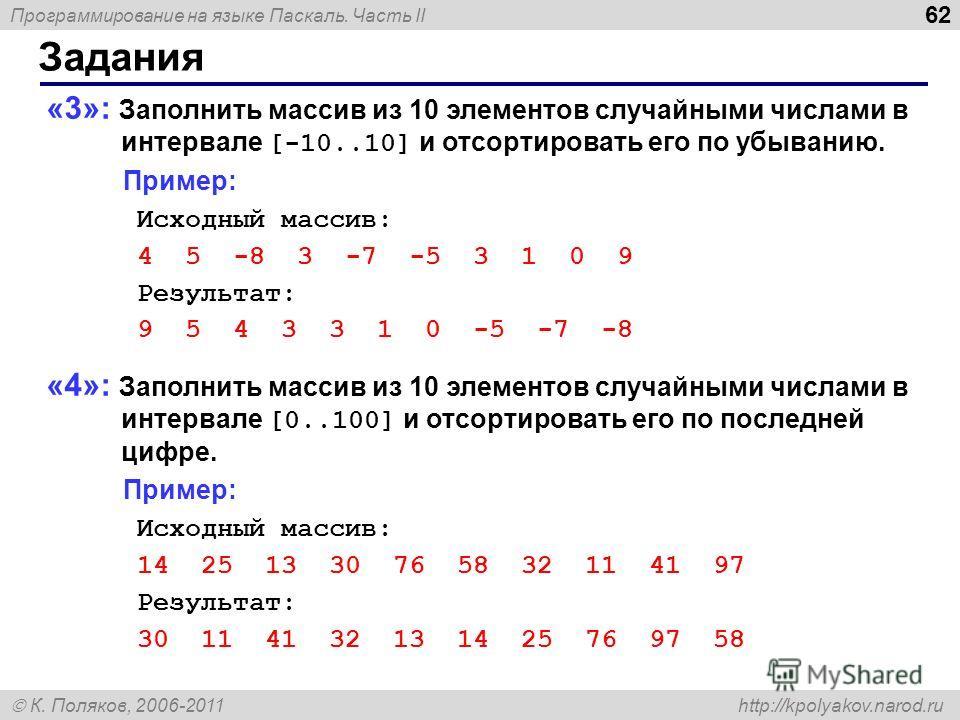 Программирование на языке Паскаль. Часть II К. Поляков, 2006-2011 http://kpolyakov.narod.ru Задания 62 «3»: Заполнить массив из 10 элементов случайными числами в интервале [-10..10] и отсортировать его по убыванию. Пример: Исходный массив: 4 5 -8 3 -