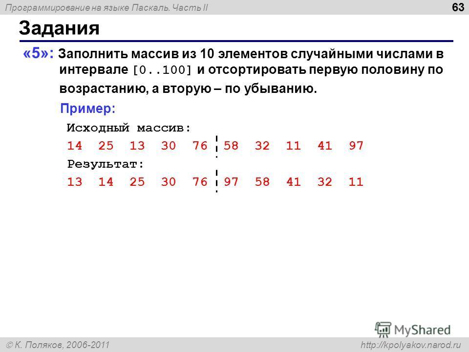 Программирование на языке Паскаль. Часть II К. Поляков, 2006-2011 http://kpolyakov.narod.ru Задания 63 «5»: Заполнить массив из 10 элементов случайными числами в интервале [0..100] и отсортировать первую половину по возрастанию, а вторую – по убывани