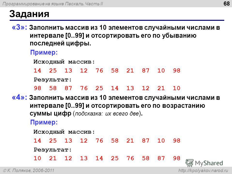 Программирование на языке Паскаль. Часть II К. Поляков, 2006-2011 http://kpolyakov.narod.ru Задания 68 «3»: Заполнить массив из 10 элементов случайными числами в интервале [0..99] и отсортировать его по убыванию последней цифры. Пример: Исходный масс