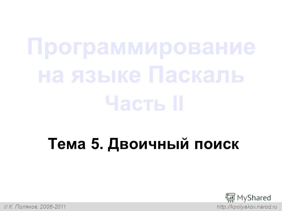 К. Поляков, 2006-2011 http://kpolyakov.narod.ru Программирование на языке Паскаль Часть II Тема 5. Двоичный поиск
