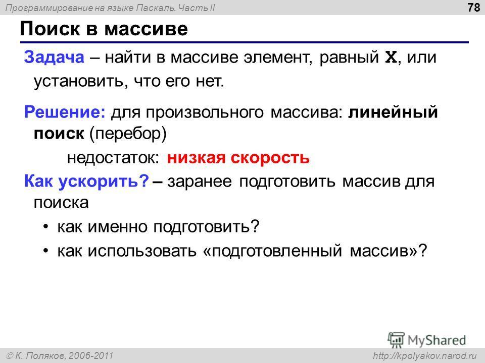 Программирование на языке Паскаль. Часть II К. Поляков, 2006-2011 http://kpolyakov.narod.ru Поиск в массиве 78 Задача – найти в массиве элемент, равный X, или установить, что его нет. Решение: для произвольного массива: линейный поиск (перебор) недос