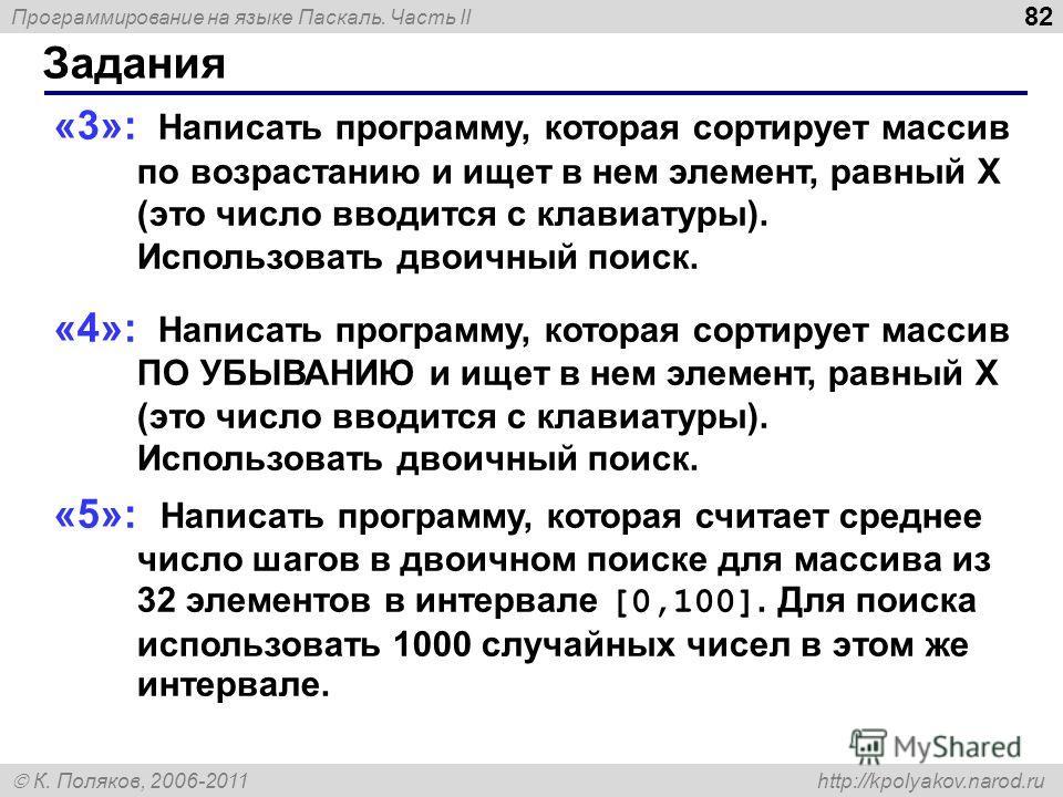 Программирование на языке Паскаль. Часть II К. Поляков, 2006-2011 http://kpolyakov.narod.ru Задания 82 «3»: Написать программу, которая сортирует массив по возрастанию и ищет в нем элемент, равный X (это число вводится с клавиатуры). Использовать дво