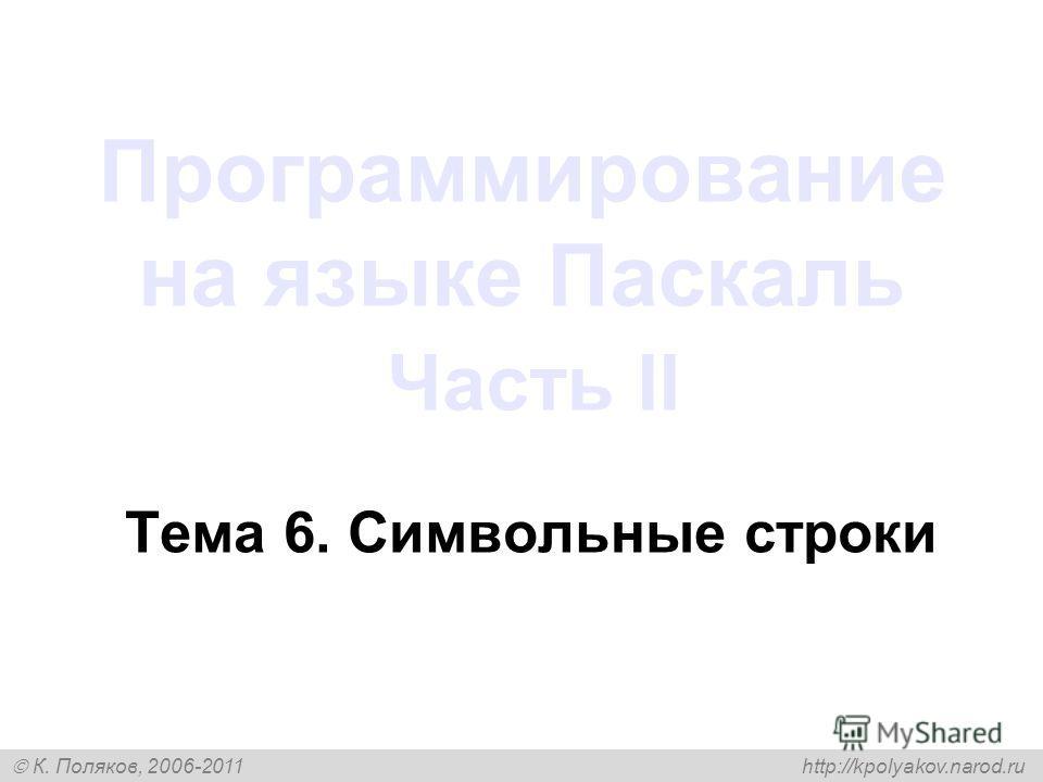 К. Поляков, 2006-2011 http://kpolyakov.narod.ru Программирование на языке Паскаль Часть II Тема 6. Символьные строки