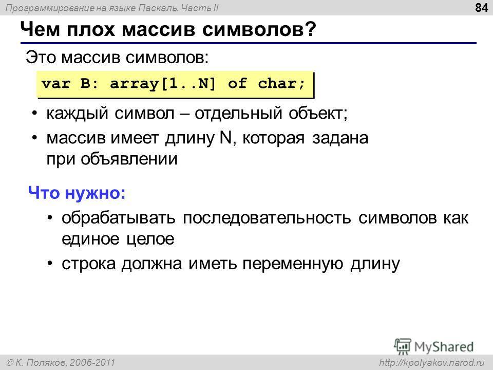 Программирование на языке Паскаль. Часть II К. Поляков, 2006-2011 http://kpolyakov.narod.ru Чем плох массив символов? 84 var B: array[1..N] of char; Это массив символов: каждый символ – отдельный объект; массив имеет длину N, которая задана при объяв