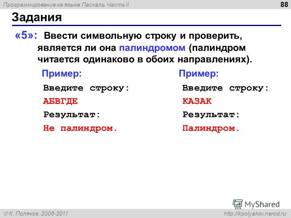 Программирование на языке Паскаль. Часть II К. Поляков, 2006-2011 http://kpolyakov.narod.ru Задания 88 «5»: Ввести символьную строку и проверить, является ли она палиндромом (палиндром читается одинаково в обоих направлениях). Пример: Пример: Введите