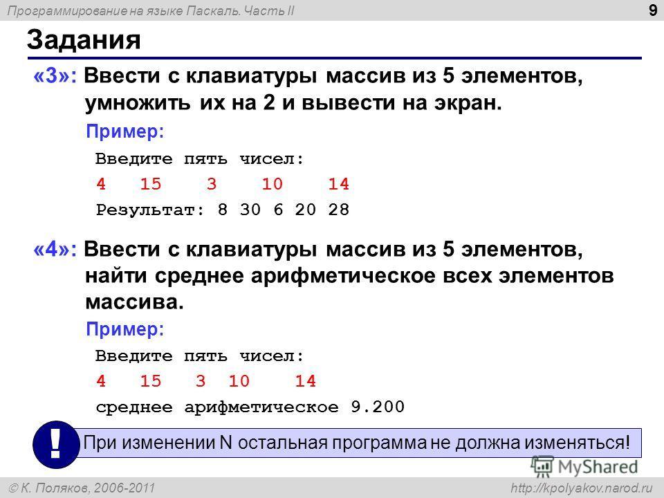 Программирование на языке Паскаль. Часть II К. Поляков, 2006-2011 http://kpolyakov.narod.ru Задания 9 «3»: Ввести c клавиатуры массив из 5 элементов, умножить их на 2 и вывести на экран. Пример: Введите пять чисел: 4 15 3 10 14 Результат: 8 30 6 20 2