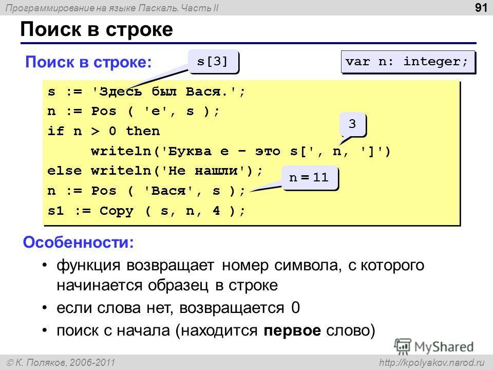 Программирование на языке Паскаль. Часть II К. Поляков, 2006-2011 http://kpolyakov.narod.ru Поиск в строке 91 Поиск в строке: s := 'Здесь был Вася.'; n := Pos ( 'е', s ); if n > 0 then writeln('Буква е – это s[', n, ']') else writeln('Не нашли'); n :