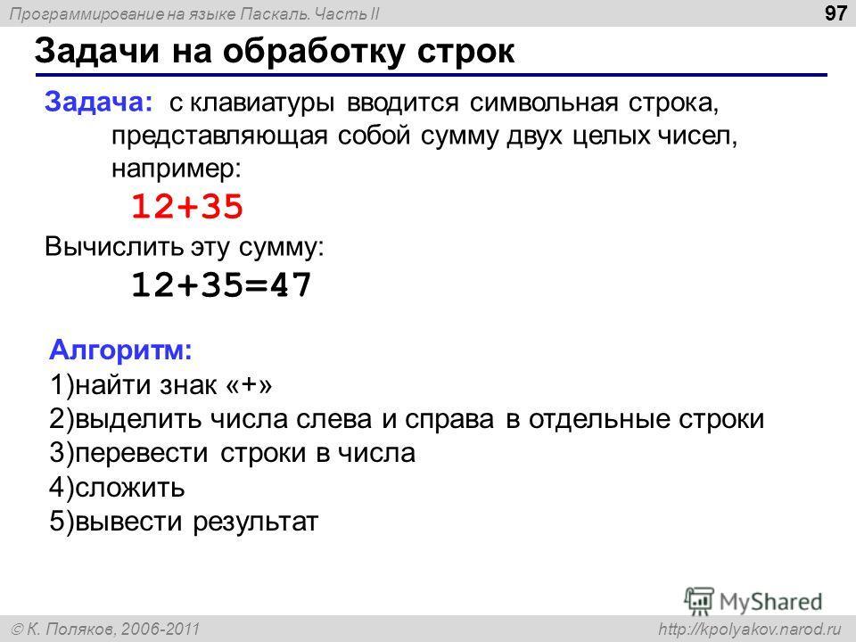 Программирование на языке Паскаль. Часть II К. Поляков, 2006-2011 http://kpolyakov.narod.ru Задачи на обработку строк 97 Задача: с клавиатуры вводится символьная строка, представляющая собой сумму двух целых чисел, например: 12+35 Вычислить эту сумму