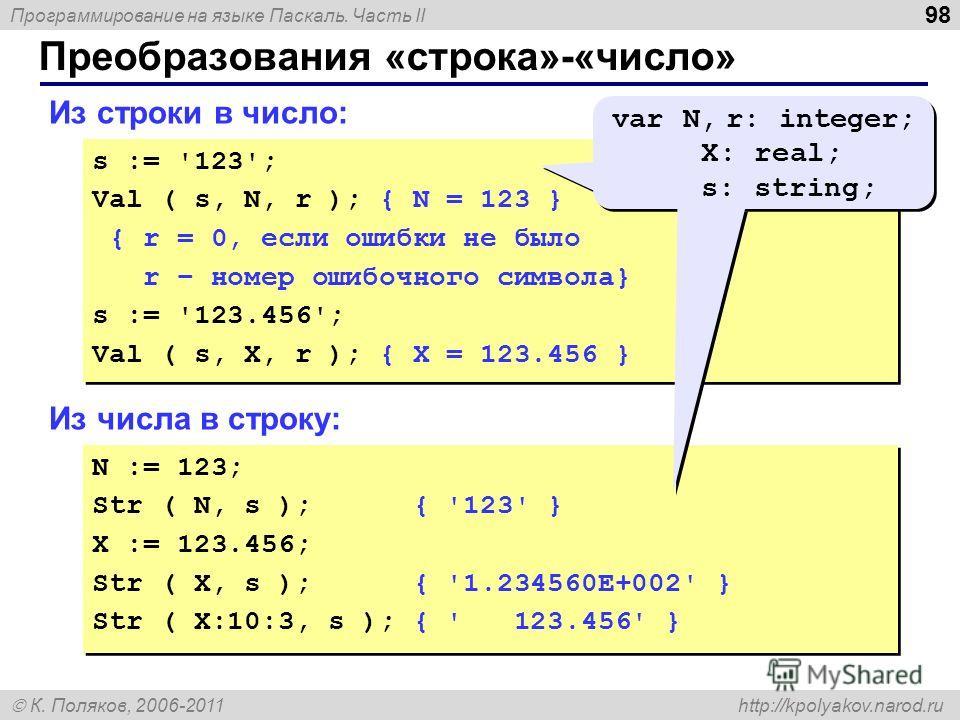 Программирование на языке Паскаль. Часть II К. Поляков, 2006-2011 http://kpolyakov.narod.ru Преобразования «строка»-«число» 98 Из строки в число: s := '123'; Val ( s, N, r ); { N = 123 } { r = 0, если ошибки не было r – номер ошибочного символа} s :=