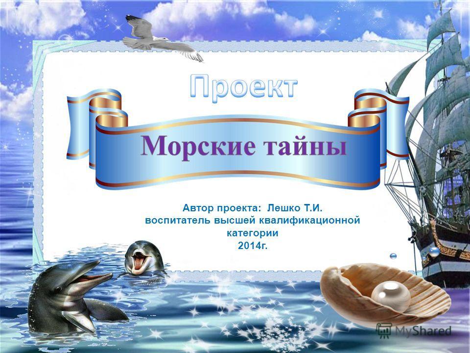 Автор проекта: Лешко Т.И. воспитатель высшей квалификационной категории 2014г.