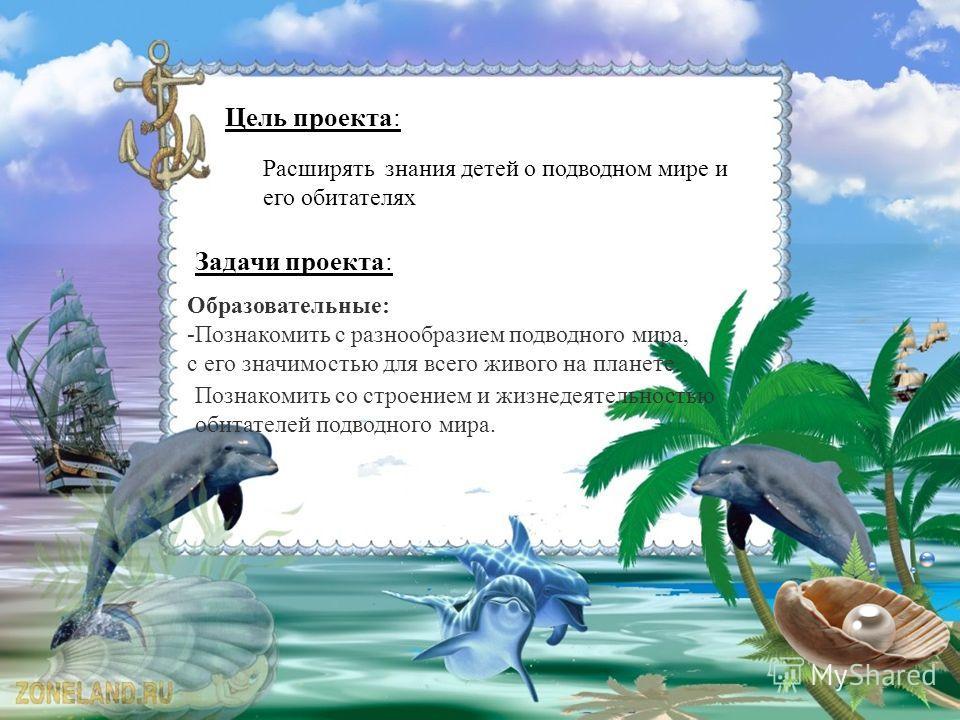 Цель проекта: Расширять знания детей о подводном мире и его обитателях Задачи проекта: Образовательные: -Познакомить с разнообразием подводного мира, с его значимостью для всего живого на планете. Познакомить со строением и жизнедеятельностью обитате