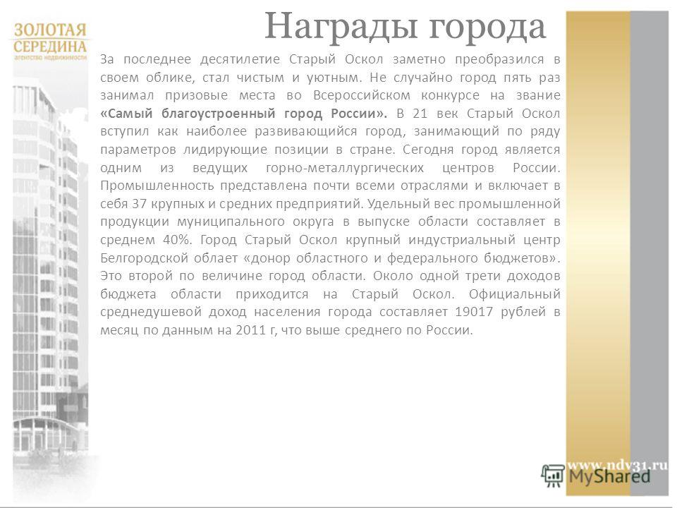 За последнее десятилетие Старый Оскол заметно преобразился в своем облике, стал чистым и уютным. Не случайно город пять раз занимал призовые места во Всероссийском конкурсе на звание «Самый благоустроенный город России». В 21 век Старый Оскол вступи