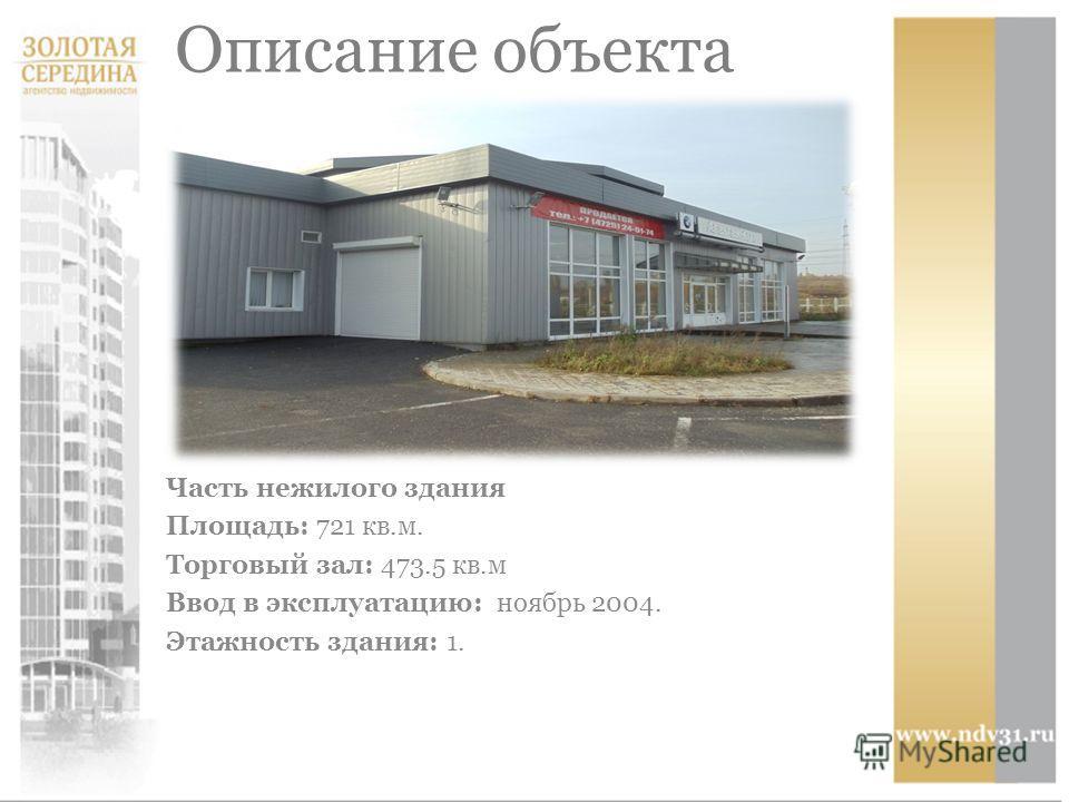 Описание объекта Часть нежилого здания Площадь: 721 кв.м. Торговый зал: 473.5 кв.м Ввод в эксплуатацию: ноябрь 2004. Этажность здания: 1.