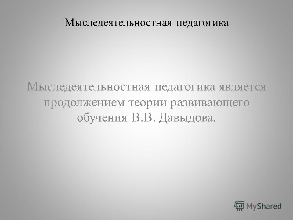 Мыследеятельностная педагогика Мыследеятельностная педагогика является продолжением теории развивающего обучения В.В. Давыдова.