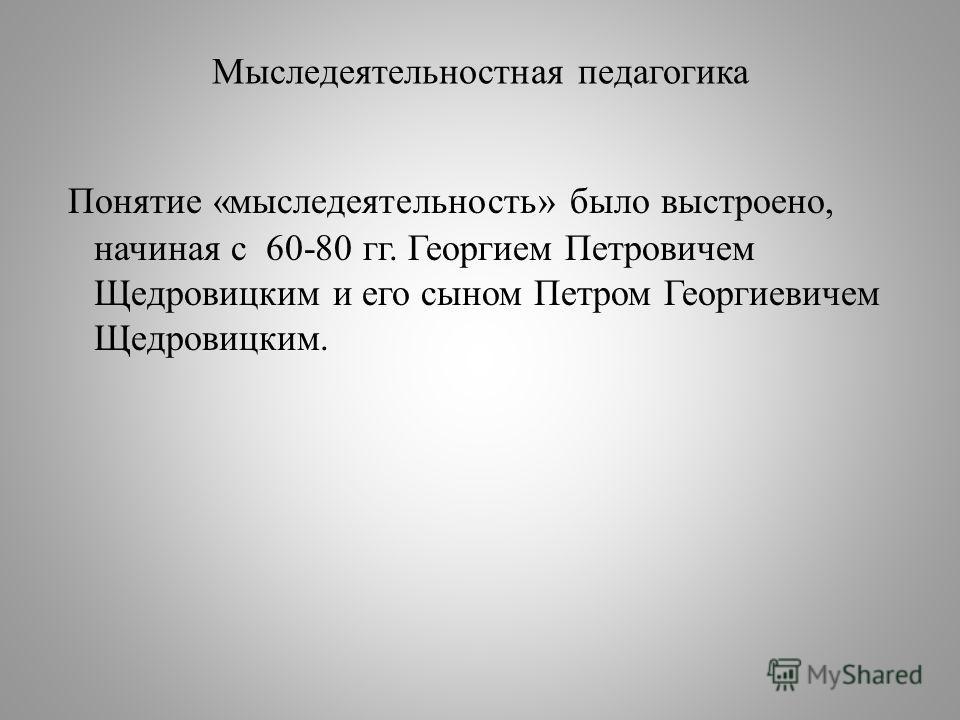 Мыследеятельностная педагогика Понятие «мыследеятельность» было выстроено, начиная с 60-80 гг. Георгием Петровичем Щедровицким и его сыном Петром Георгиевичем Щедровицким.