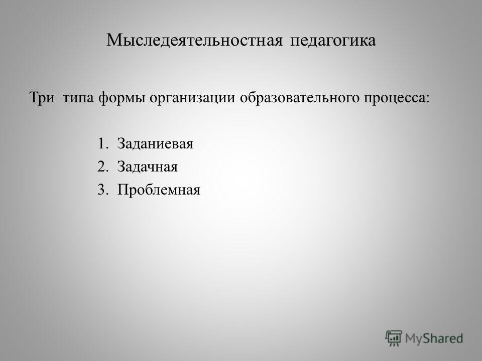 Мыследеятельностная педагогика Три типа формы организации образовательного процесса: 1. Заданиевая 2. Задачная 3. Проблемная