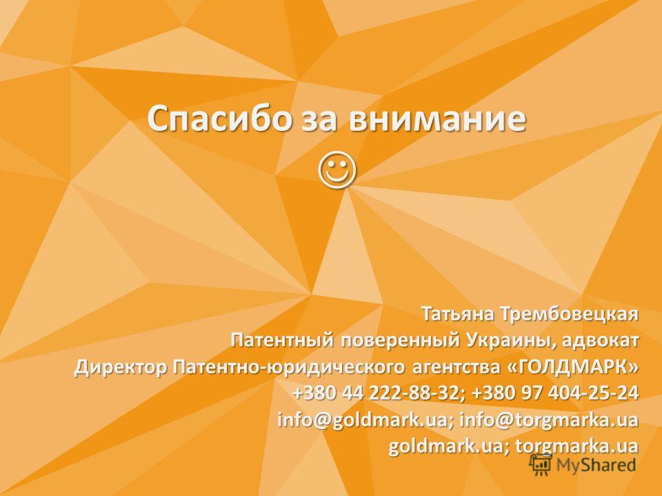 Спасибо за внимание Спасибо за внимание Татьяна Трембовецкая Патентный поверенный Украины, адвокат Директор Патентно-юридического агентства «ГОЛДМАРК» +380 44 222-88-32; +380 97 404-25-24 info@goldmark.ua; info@torgmarka.ua goldmark.ua; torgmarka.ua