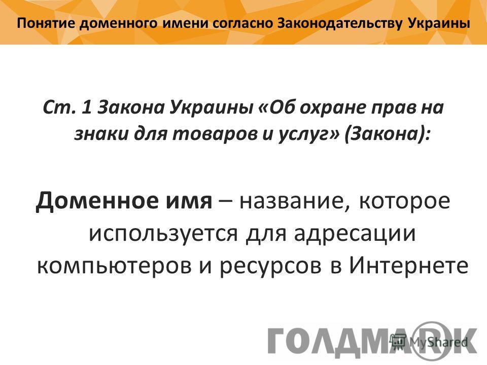 Понятие доменного имени согласно Законодательству Украины Ст. 1 Закона Украины «Об охране прав на знаки для товаров и услуг» (Закона): Доменное имя – название, которое используется для адресации компьютеров и ресурсов в Интернете