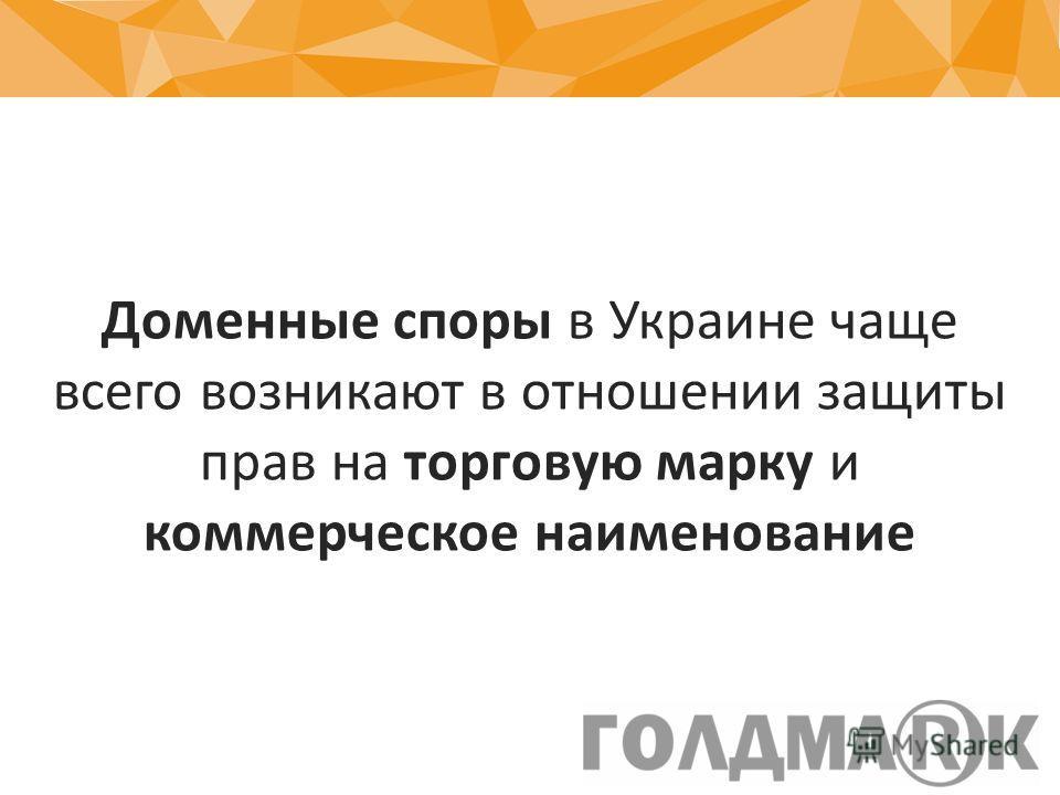 Доменные споры в Украине чаще всего возникают в отношении защиты прав на торговую марку и коммерческое наименование