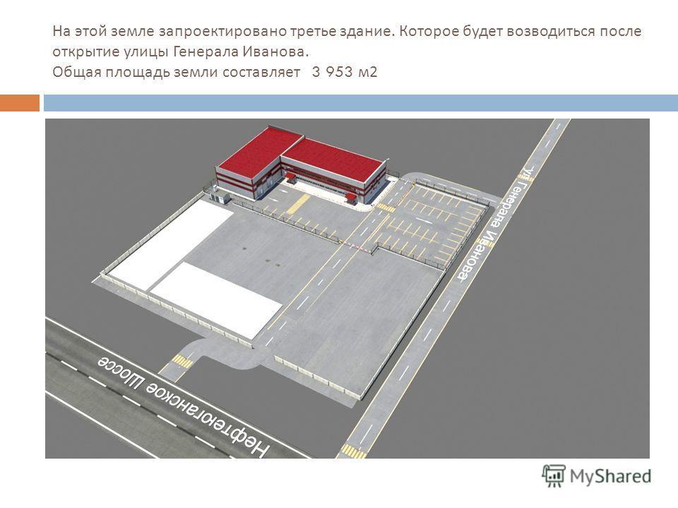 На этой земле запроектировано третье здание. Которое будет возводиться после открытие улицы Генерала Иванова. Общая площадь земли составляет 3 953 м 2