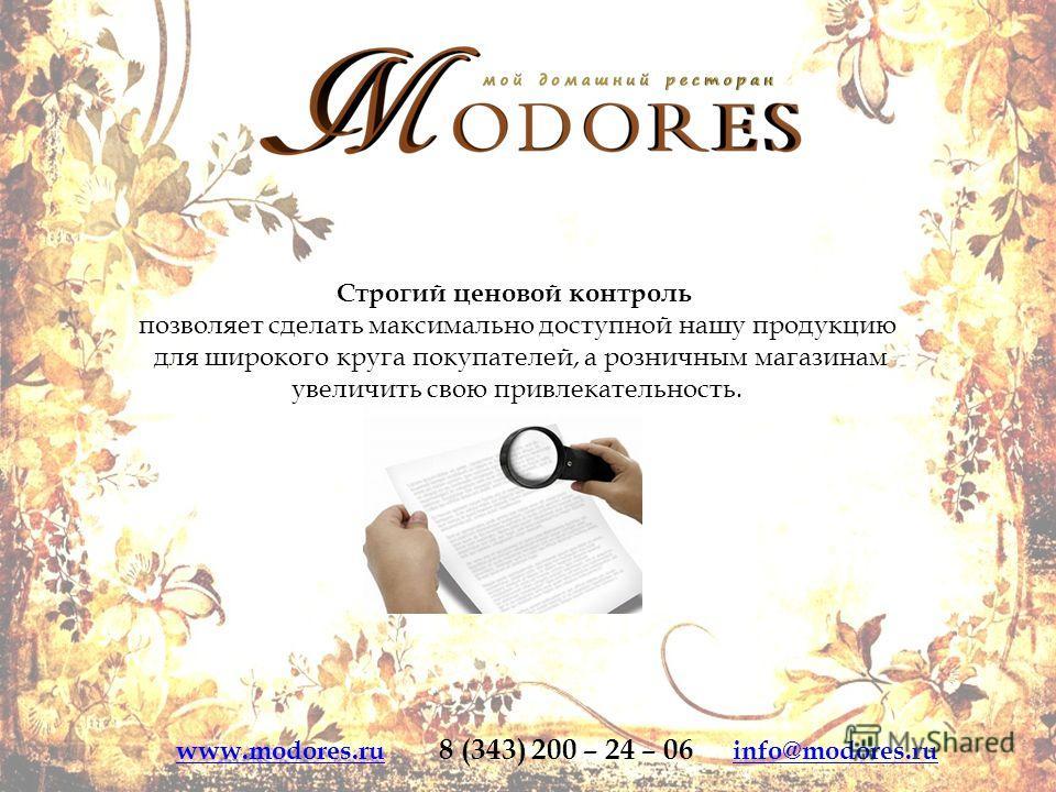 Строгий ценовой контроль позволяет сделать максимально доступной нашу продукцию для широкого круга покупателей, а розничным магазинам увеличить свою привлекательность. www.modores.ruwww.modores.ru 8 (343) 200 – 24 – 06 info@modores.ruinfo@modores.ru