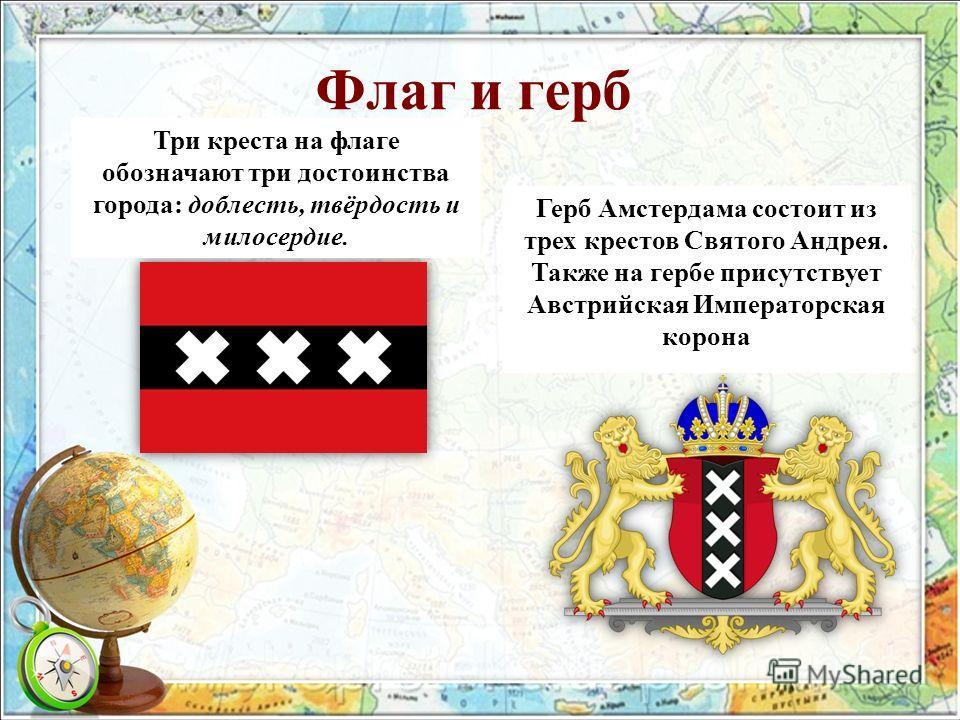 Флаг и герб Три креста на флаге обозначают три достоинства города: доблесть, твёрдость и милосердие. Герб Амстердама состоит из трех крестов Святого Андрея. Также на гербе присутствует Австрийская Императорская корона