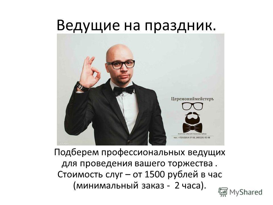 Ведущие на праздник. Подберем профессиональных ведущих для проведения вашего торжества. Стоимость слуг – от 1500 рублей в час (минимальный заказ - 2 часа).