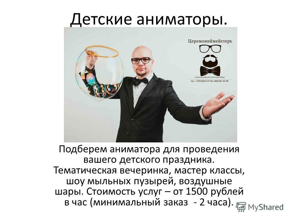 Детские аниматоры. Подберем аниматора для проведения вашего детского праздника. Тематическая вечеринка, мастер классы, шоу мыльных пузырей, воздушные шары. Стоимость услуг – от 1500 рублей в час (минимальный заказ - 2 часа).