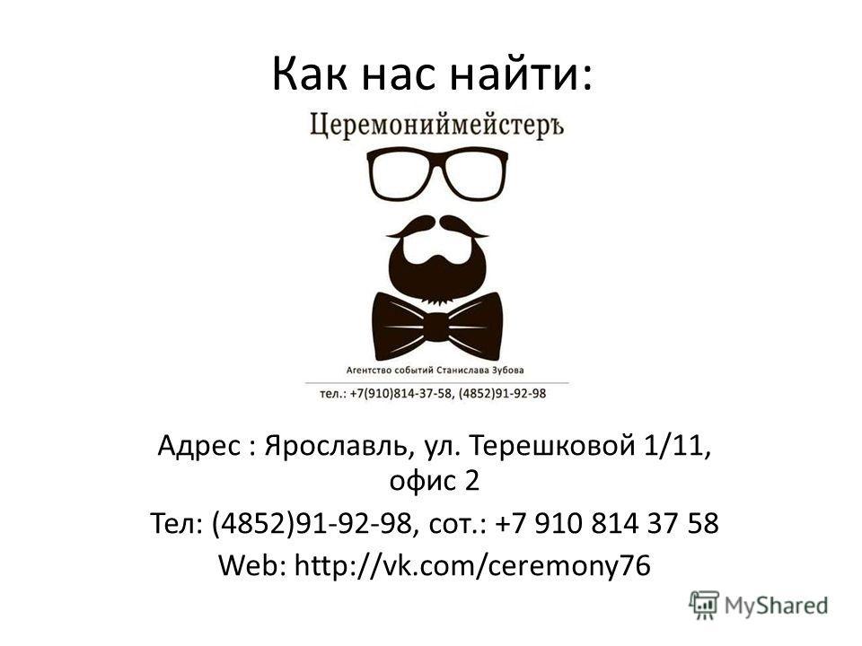 Как нас найти: Адрес : Ярославль, ул. Терешковой 1/11, офис 2 Тел: (4852)91-92-98, сот.: +7 910 814 37 58 Web: http://vk.com/ceremony76