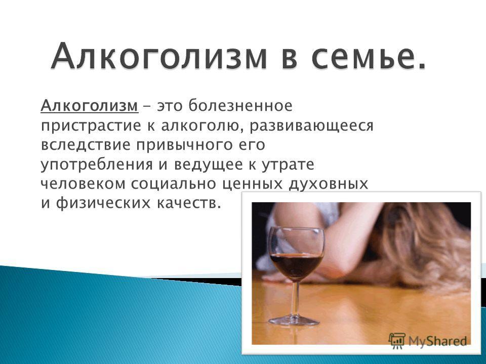 Алкоголизм - это болезненное пристрастие к алкоголю, развивающееся вследствие привычного его употребления и ведущее к утрате человеком социально ценных духовных и физических качеств.