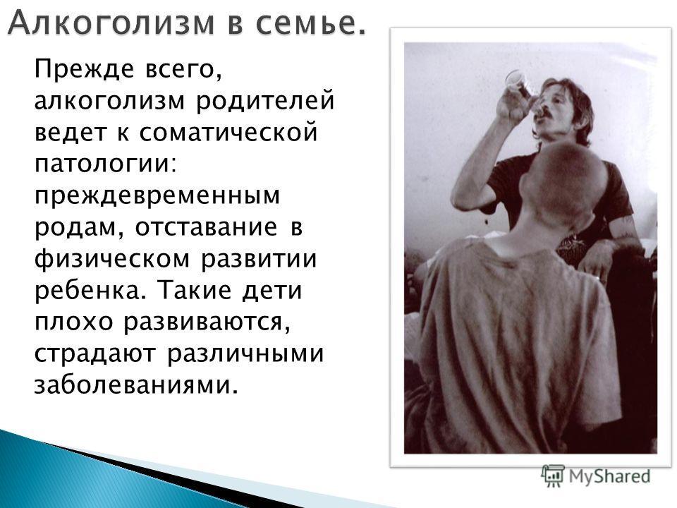 Прежде всего, алкоголизм родителей ведет к соматической патологии: преждевременным родам, отставание в физическом развитии ребенка. Такие дети плохо развиваются, страдают различными заболеваниями.