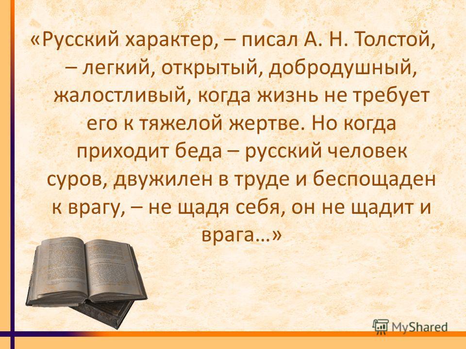 «Русский характер, – писал А. Н. Толстой, – легкий, открытый, добродушный, жалостливый, когда жизнь не требует его к тяжелой жертве. Но когда приходит беда – русский человек суров, двужилен в труде и беспощаден к врагу, – не щадя себя, он не щадит и