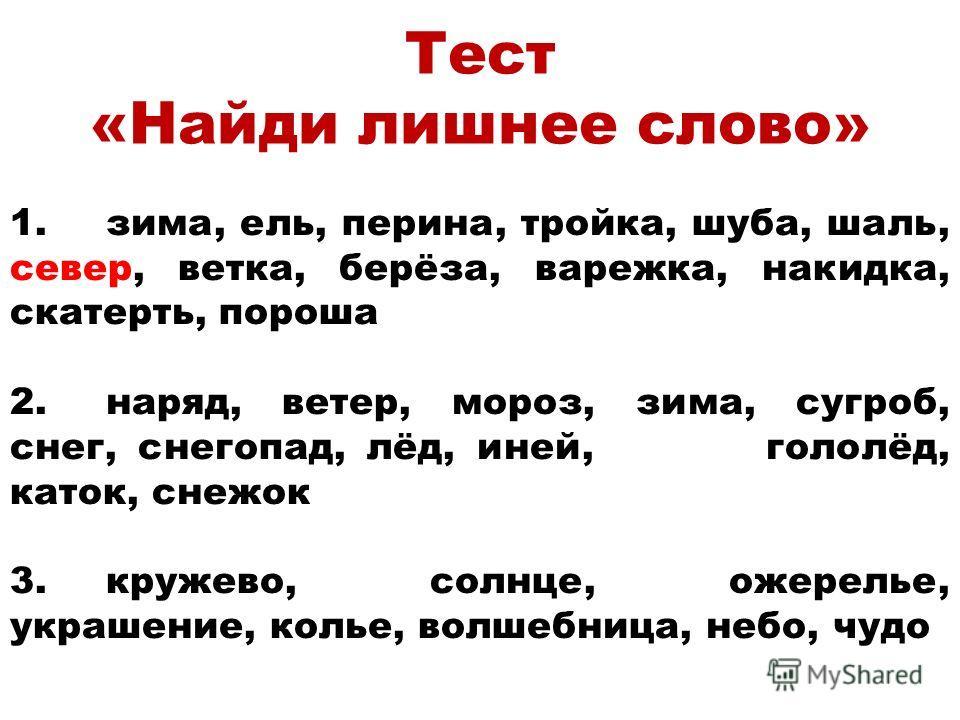 Тест «Найди лишнее слово» 1.зима, ель, перина, тройка, шуба, шаль, север, ветка, берёза, варежка, накидка, скатерть, пороша 2.наряд, ветер, мороз, зима, сугроб, снег, снегопад, лёд, иней, гололёд, каток, снежок 3.кружево, солнце, ожерелье, украшение,