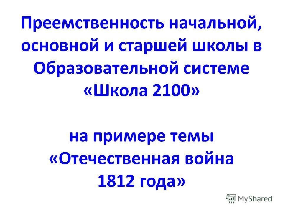 Преемственность начальной, основной и старшей школы в Образовательной системе «Школа 2100» на примере темы «Отечественная война 1812 года»