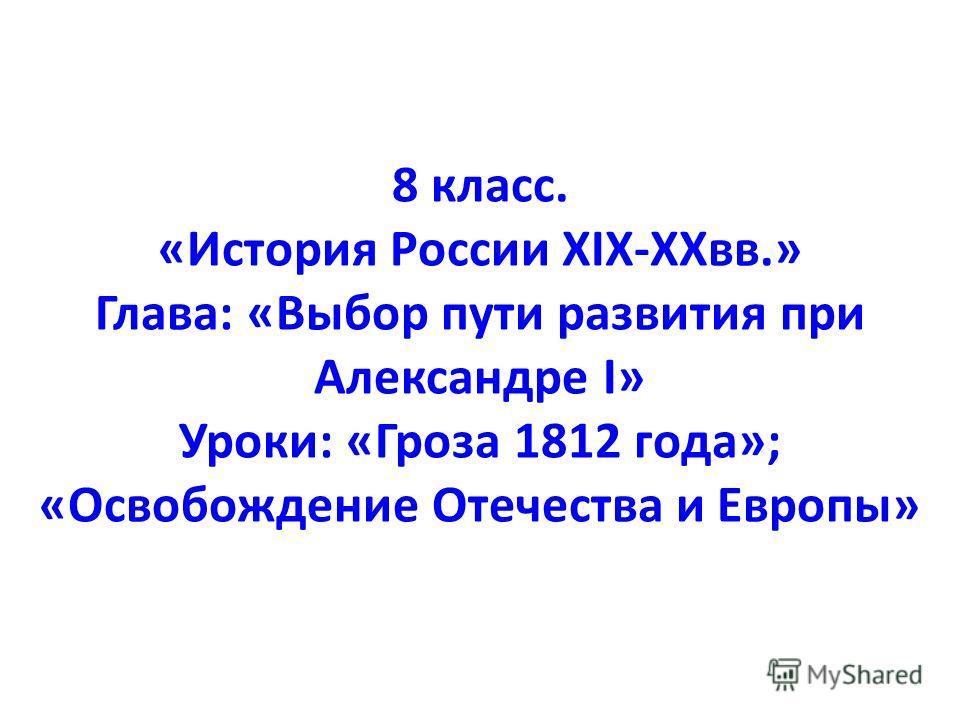 8 класс. «История России XIX-XXвв.» Глава: «Выбор пути развития при Александре I» Уроки: «Гроза 1812 года»; «Освобождение Отечества и Европы»