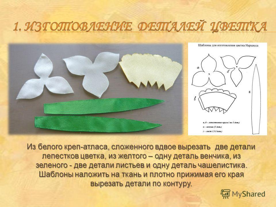 Из белого креп-атласа, сложенного вдвое вырезать две детали лепестков цветка, из желтого – одну деталь венчика, из зеленого - две детали листьев и одну деталь чашелистика. Шаблоны наложить на ткань и плотно прижимая его края вырезать детали по контур