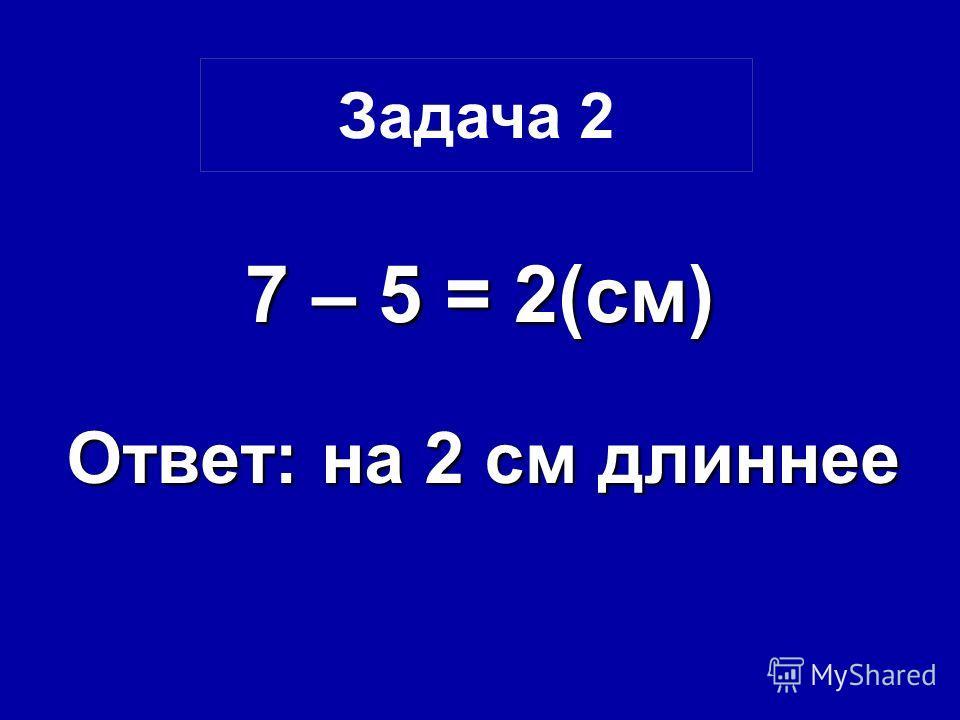 7 – 5 = 2(см) Ответ: на 2 см длиннее Задача 2