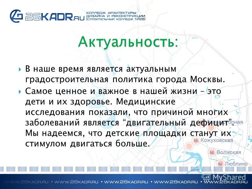 В наше время является актуальным градостроительная политика города Москвы. Самое ценное и важное в нашей жизни – это дети и их здоровье. Медицинские исследования показали, что причиной многих заболеваний является двигательный дефицит. Мы надеемся, чт