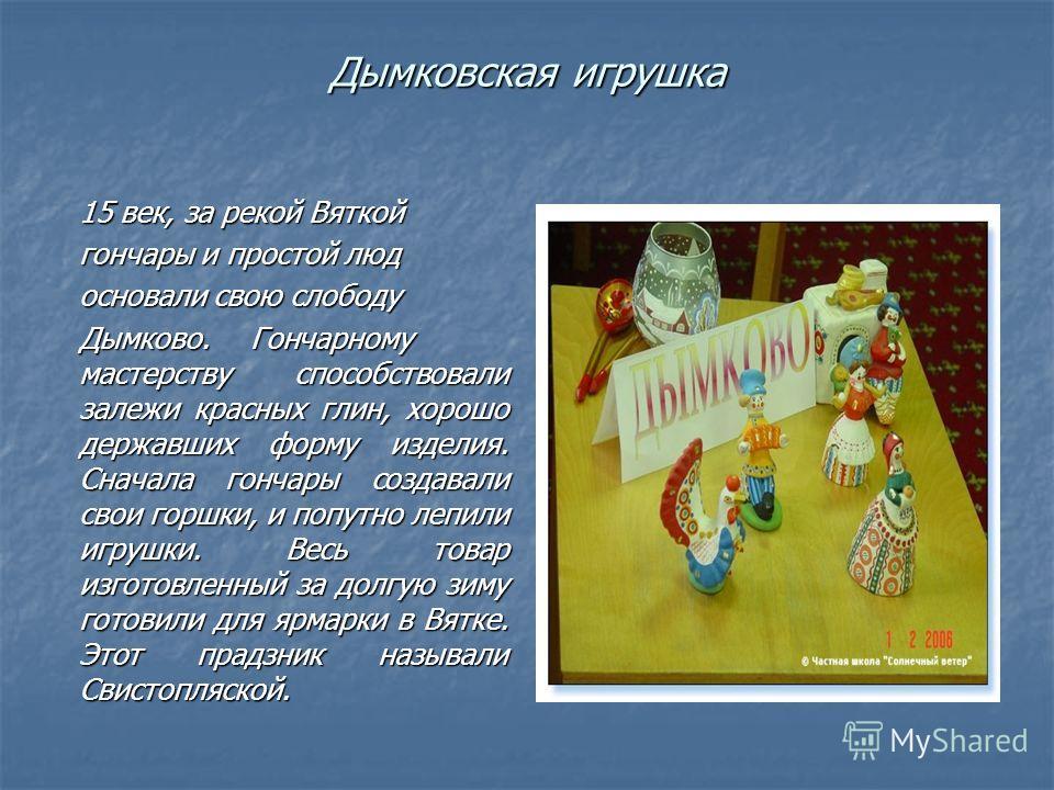 Дымковская игрушка 15 век, за рекой Вяткой гончары и простой люд основали свою слободу Дымково.Гончарному мастерству способствовали залежи красных глин, хорошо державших форму изделия. Сначала гончары создавали свои горшки, и попутно лепили игрушки.