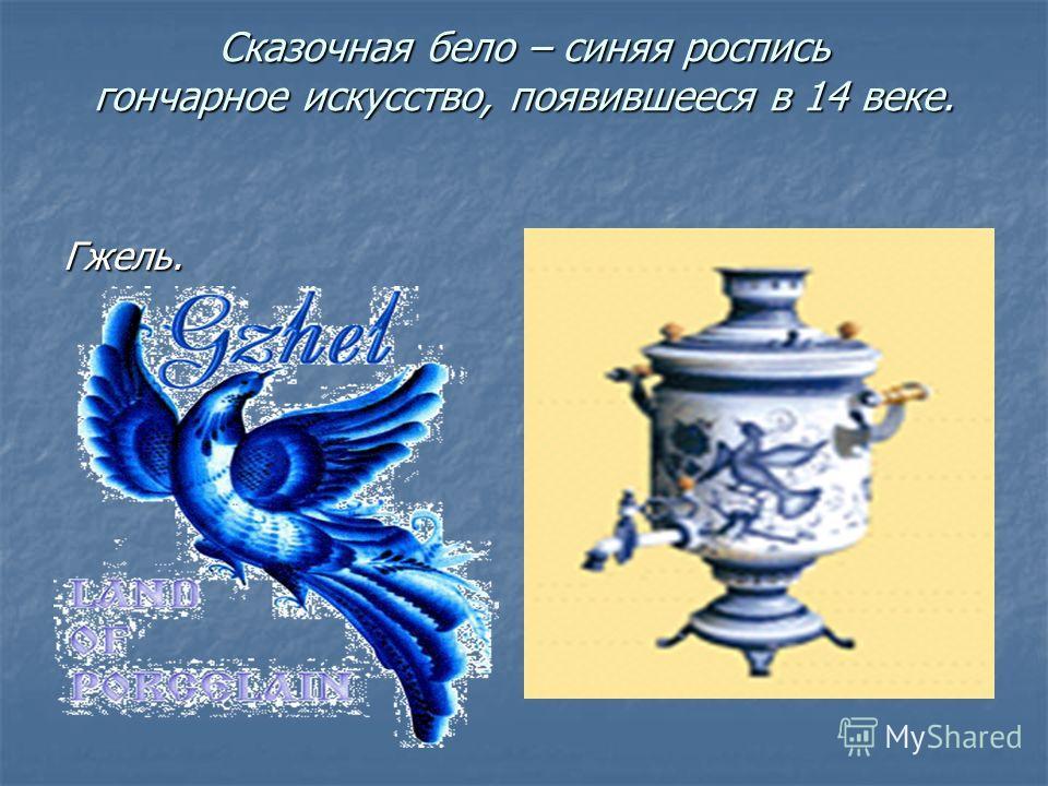 Сказочная бело – синяя роспись гончарное искусство, появившееся в 14 веке. Гжель.