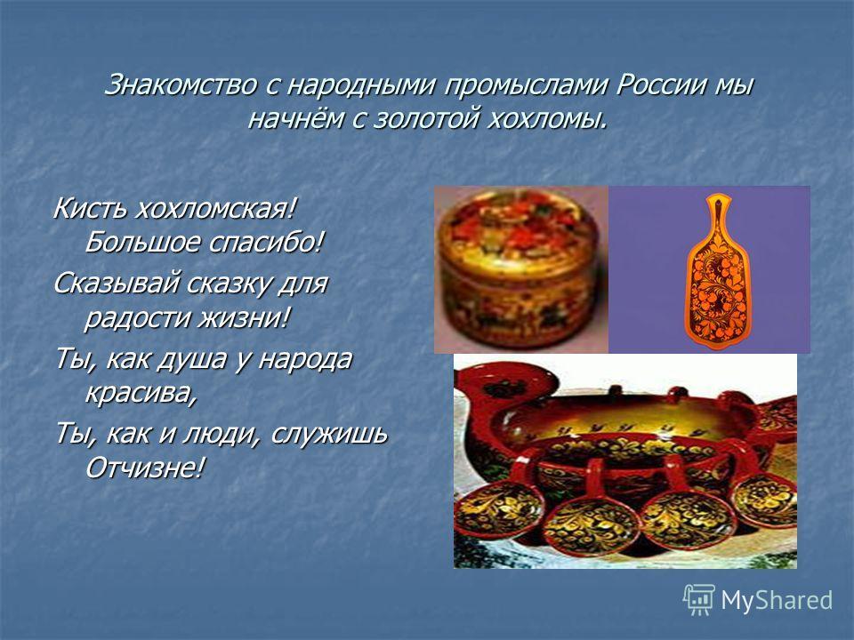 Знакомство с народными промыслами России мы начнём с золотой хохломы. Кисть хохломская! Большое спасибо! Сказывай сказку для радости жизни! Ты, как душа у народа красива, Ты, как и люди, служишь Отчизне!