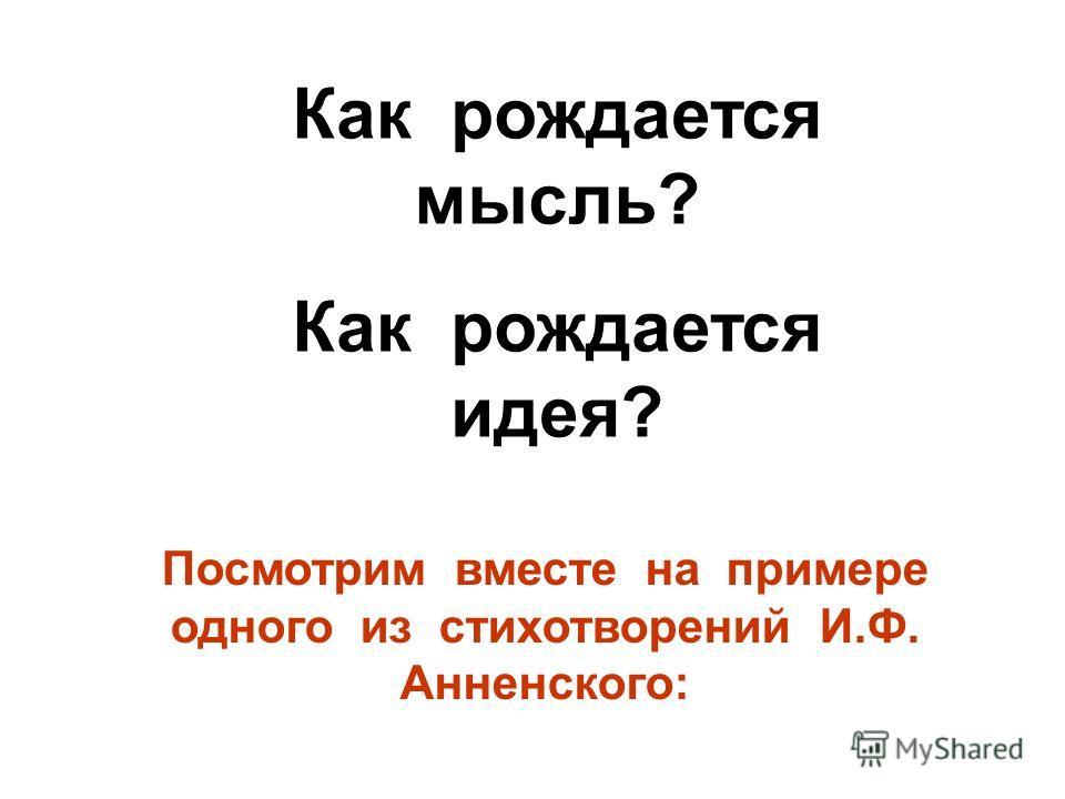 Как рождается мысль? Как рождается идея? Посмотрим вместе на примере одного из стихотворений И.Ф. Анненского:
