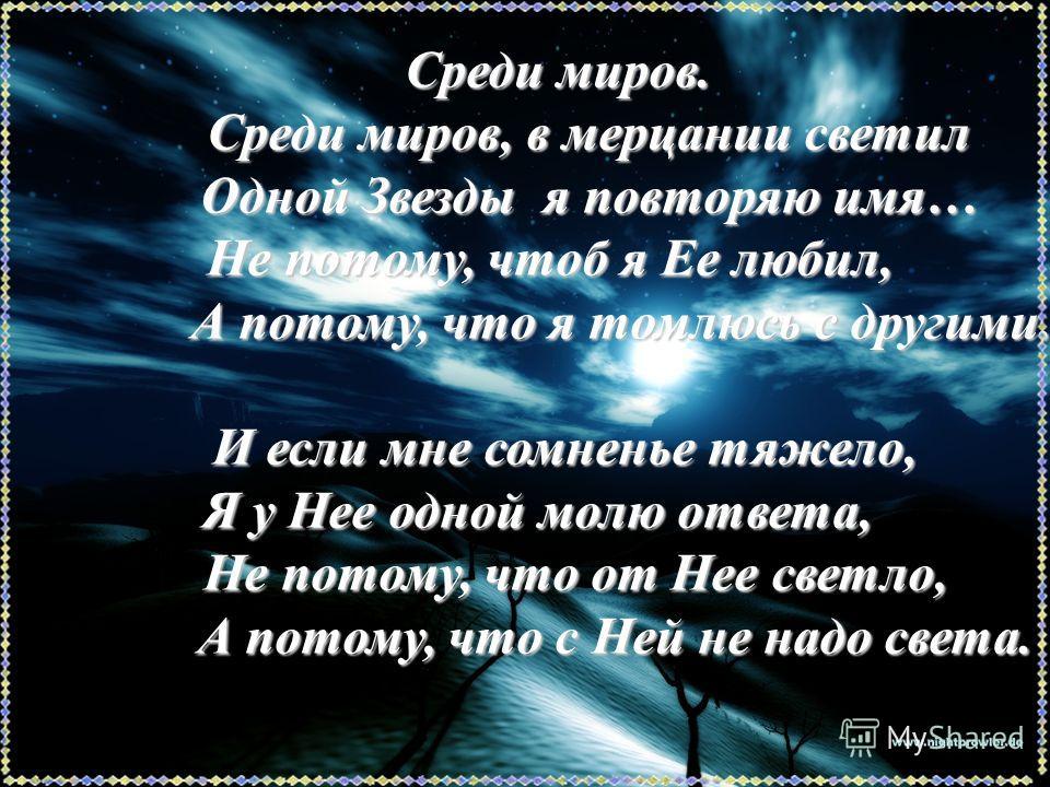 Среди миров. Среди миров. Среди миров, в мерцании светил Среди миров, в мерцании светил Одной Звезды я повторяю имя… Одной Звезды я повторяю имя… Не потому, чтоб я Ее любил, Не потому, чтоб я Ее любил, А потому, что я томлюсь с другими. А потому, что