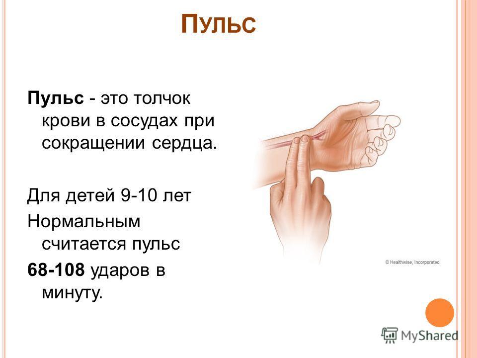 П УЛЬС Пульс - это толчок крови в сосудах при сокращении сердца. Для детей 9-10 лет Нормальным считается пульс 68-108 ударов в минуту.