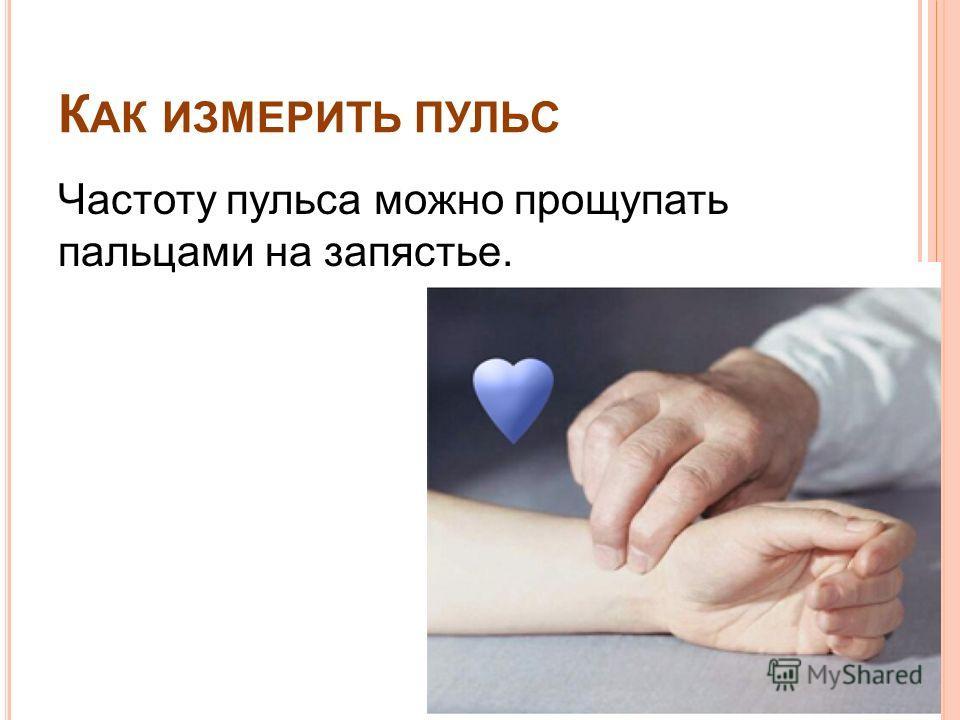 К АК ИЗМЕРИТЬ ПУЛЬС Частоту пульса можно прощупать пальцами на запястье.