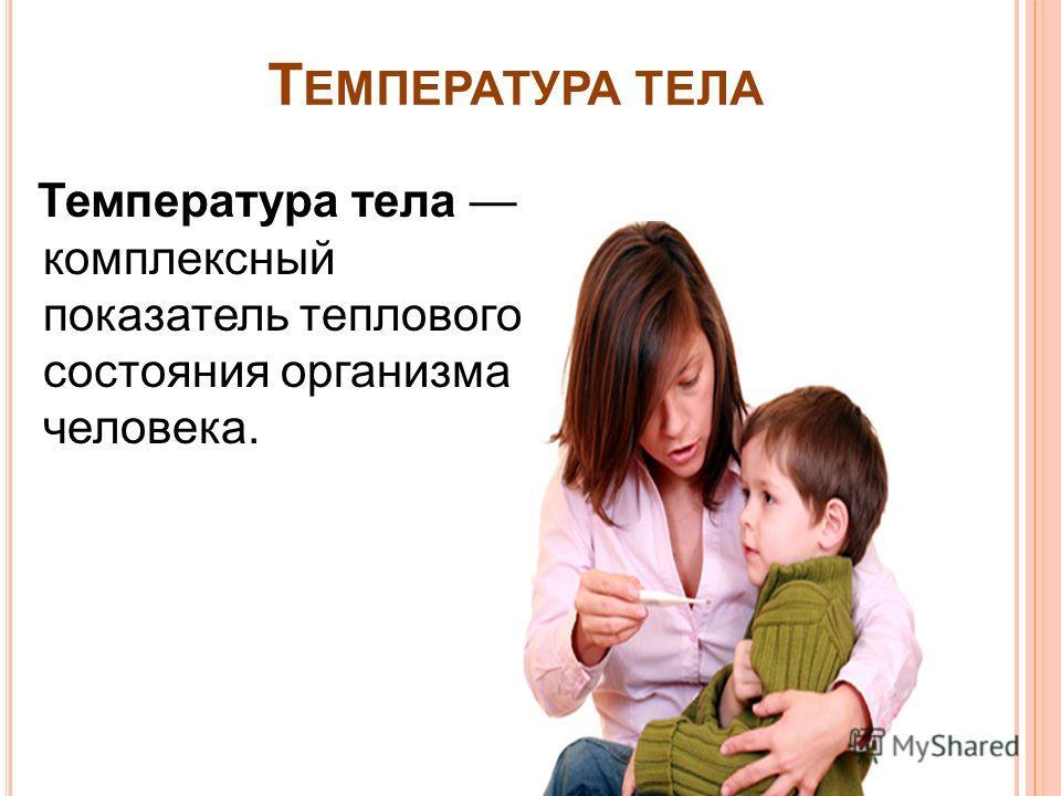 Т ЕМПЕРАТУРА ТЕЛА Температура тела комплексный показатель теплового состояния организма человека.